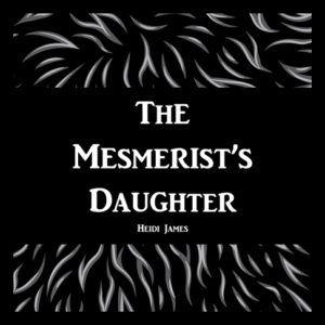 A digital copy of The Mesmerist's Daughter by Heidi James.