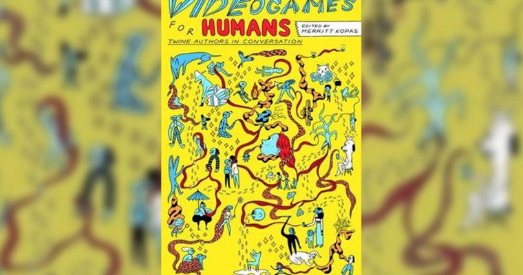 """Review: """"Videogames For Humans"""" Edited By Merritt Kopas"""