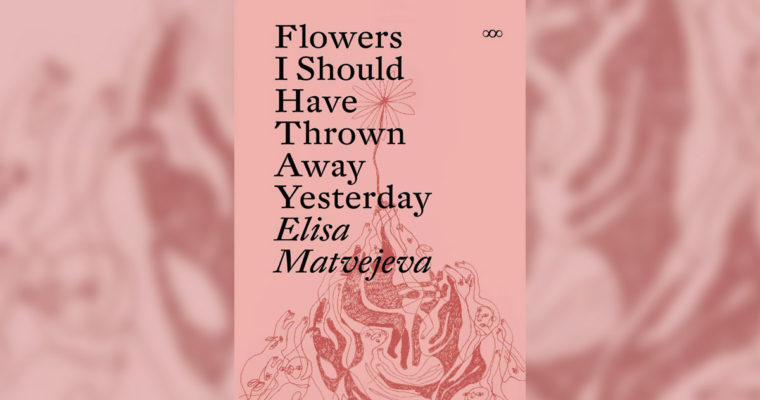 Review: Flowers I Should Have Thrown Away Yesterday by Elisa Matvejeva
